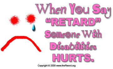 "Poster with the words: ""When you say 'retard' someone with disabilities HURTS.'"